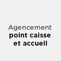 Agencement point caisse / accueil